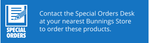 Contact the Special Orders Desk at your nearest Bunnings Store to order these products.
